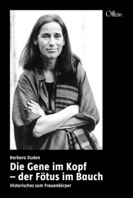 Duden, Barbara: Die Gene im Kopf - der Fötus im Bauch - Historisches zum Frauenkörper
