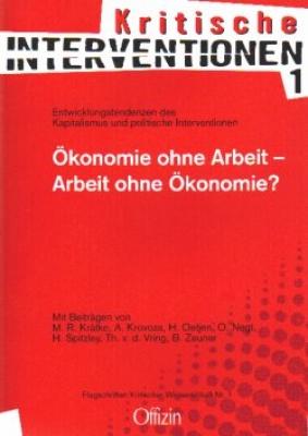 (Kritische Interventionen 1) Ökonomie ohne Arbeit - Arbeit ohne Ökonomie? Entwicklungstendenzen des Kapitalismus und politische Interventionen (Kritische Interventionen 1)