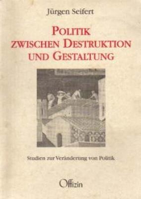 Seifert, Jürgen: Politik zwischen Destruktion und Gestaltung - Studien zur Veränderung von Politik