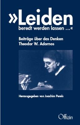 Perels, Joachim (Hrsg.): »Leiden beredt werden lassen ...« - Beiträge über das Denken Theodor W. Adornos