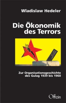 Hedeler, Wladislaw: Die Ökonomik des Terrors - Zur Organisationsgeschichte des Gulag 1939 bis 1960