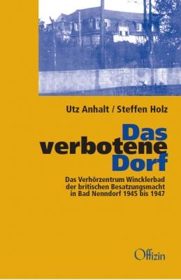Anhalt, Utz & Holz, Steffen: Das verbotene Dorf Das Verhörzentrum Wincklerbad der britischen Besatzungsmacht in Bad Nenndorf 1945 – 1947