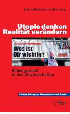 Mathes, Horst /  Ahlheim, Klaus (Hg.) - Utopie denken – Realität verändern Bildungsarbeit in den Gewerkschaften