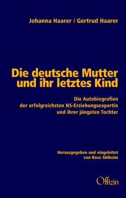 Johanna Haarer / Gertrud Haarer: Die deutsche Mutter und ihr letztes Kind - Die Autobiografien der erfolgreichsten NS-Erziehungsexpertin und ihrer jüngsten Tochter
