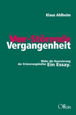 Ahlheim, Klaus, Ver-störende Vergangenheit. Wider die Renovierung der Erinnerungskultur. Ein Essay.
