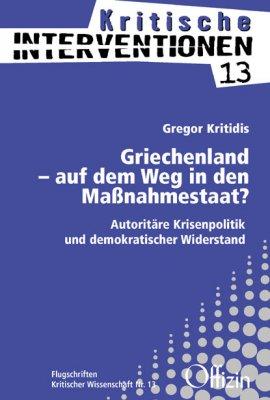 (Kritische Interventionen 13) Gregor Kritidis: Griechenland – auf dem Weg in den Maßnahmestaat? Autoritäre Krisenpolitik und demokratischer Widerstand