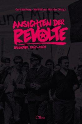 Wolf-Dieter Mechler /Gerd Weiberg (Hg.) Ansichten der Revolte Hannover 1967 – 1969