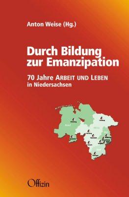 Anton Weise (Hg.) Durch Bildung zur Emanzipation 70 Jahre ARBEIT UND LEBEN in Niedersachsen